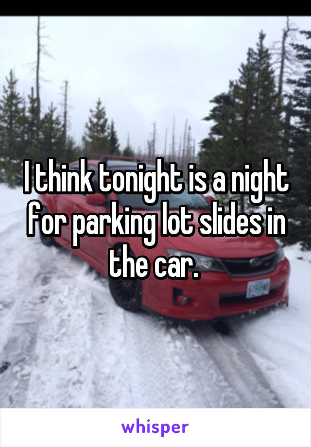 I think tonight is a night for parking lot slides in the car.