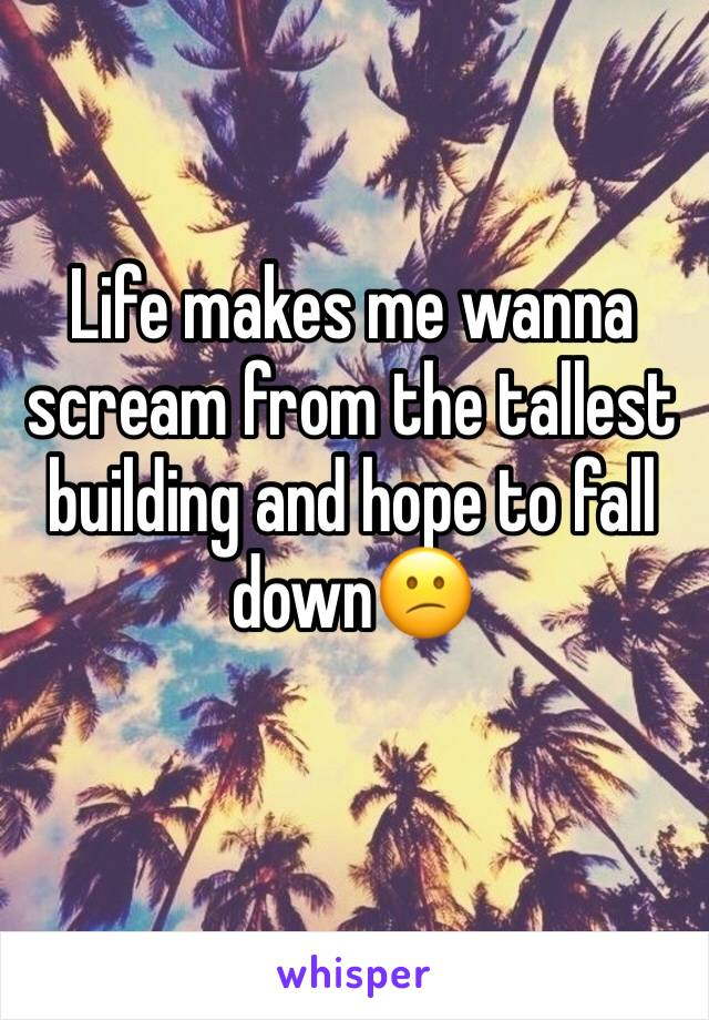 Life makes me wanna scream from the tallest building and hope to fall down😕