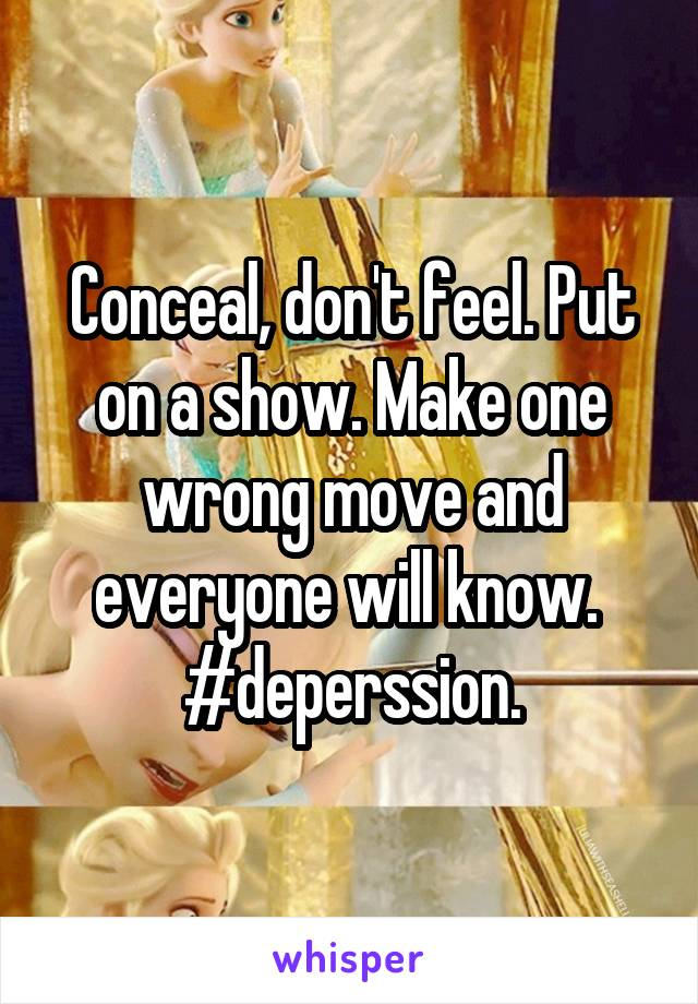 Conceal, don't feel. Put on a show. Make one wrong move and everyone will know.  #deperssion.