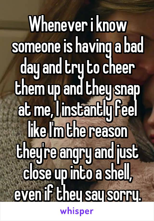 Whenever i know someone is having a bad day and try to cheer them up and they snap at me, I instantly feel like I'm the reason they're angry and just close up into a shell, even if they say sorry.