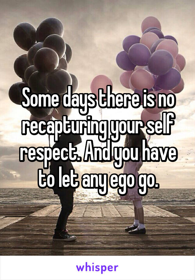 Some days there is no recapturing your self respect. And you have to let any ego go.