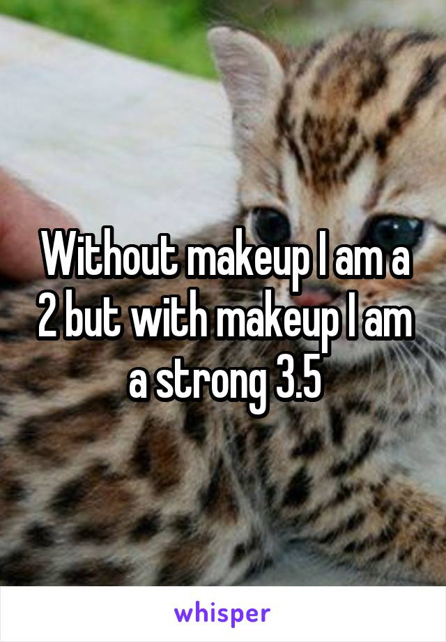 Without makeup I am a 2 but with makeup I am a strong 3.5