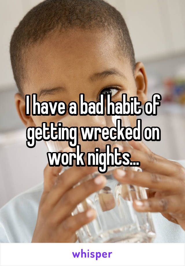 I have a bad habit of getting wrecked on work nights...