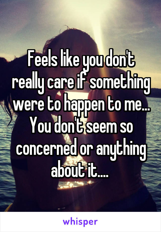 Feels like you don't really care if something were to happen to me... You don't seem so concerned or anything about it....