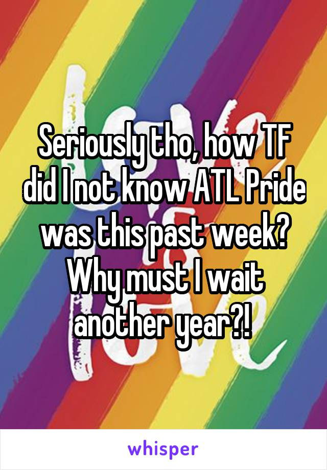 Seriously tho, how TF did I not know ATL Pride was this past week? Why must I wait another year?!