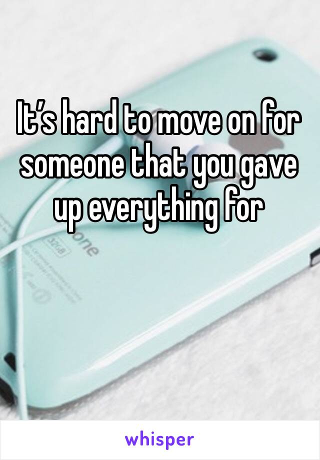 It's hard to move on for someone that you gave up everything for