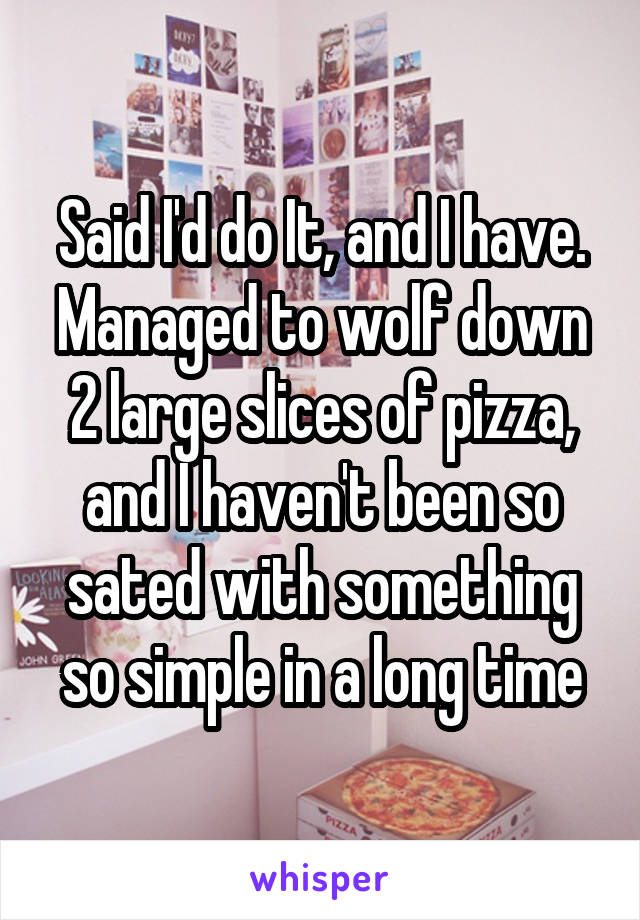 Said I'd do It, and I have. Managed to wolf down 2 large slices of pizza, and I haven't been so sated with something so simple in a long time