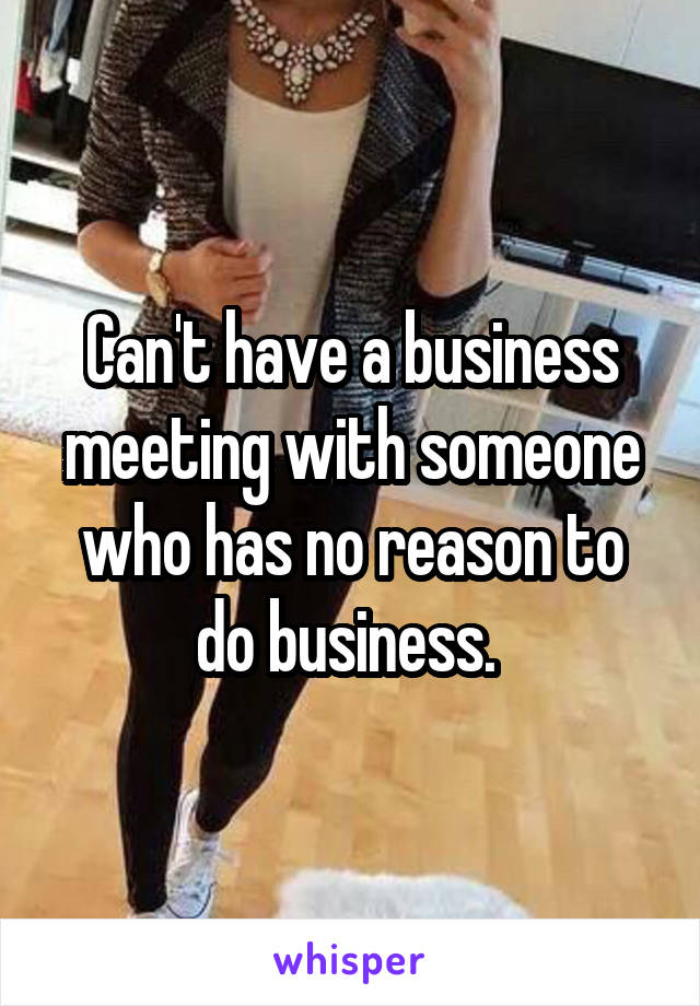 Can't have a business meeting with someone who has no reason to do business.