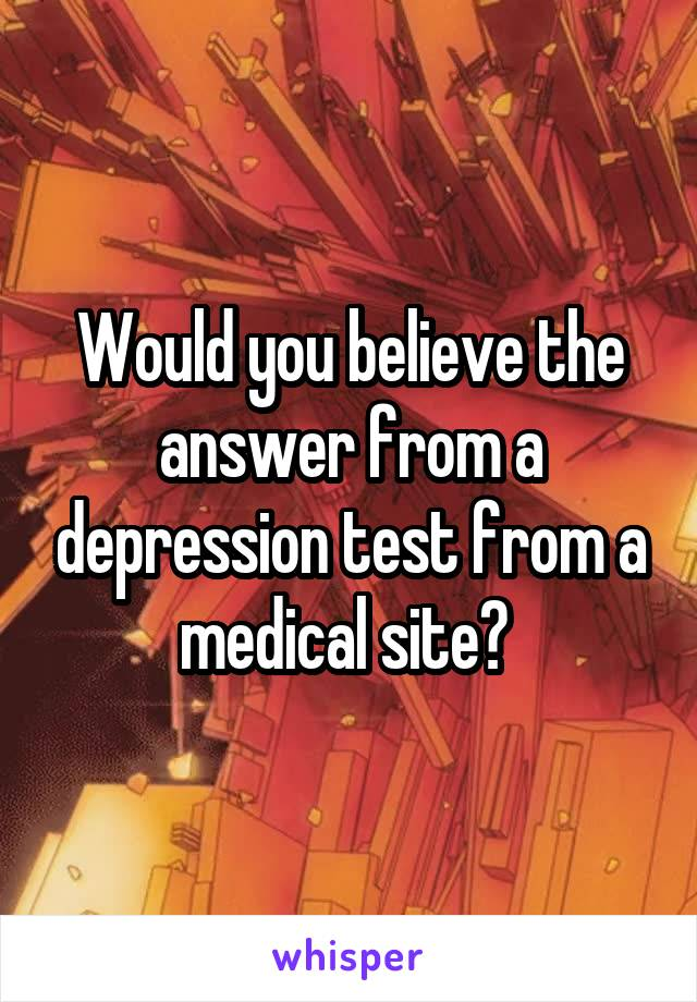 Would you believe the answer from a depression test from a medical site?