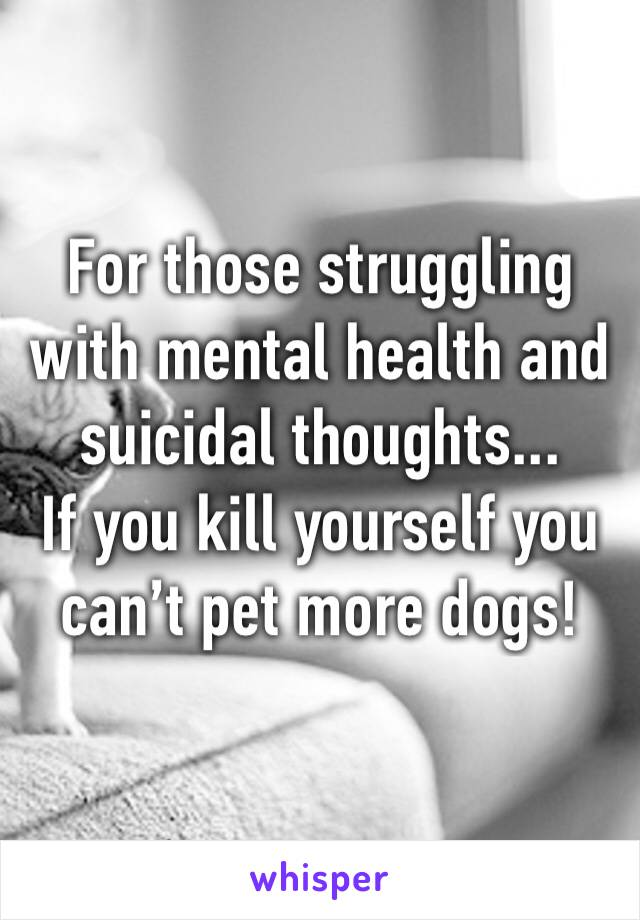 For those struggling with mental health and suicidal thoughts... If you kill yourself you can't pet more dogs!