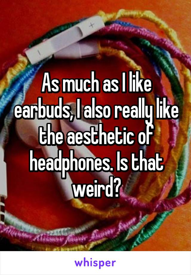 As much as I like earbuds, I also really like the aesthetic of headphones. Is that weird?