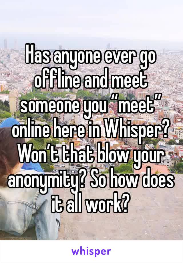 "Has anyone ever go offline and meet someone you ""meet"" online here in Whisper? Won't that blow your anonymity? So how does it all work?"