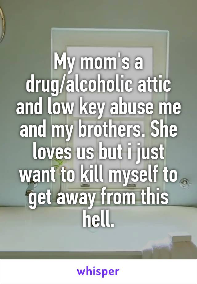 My mom's a drug/alcoholic attic and low key abuse me and my brothers. She loves us but i just want to kill myself to get away from this hell.