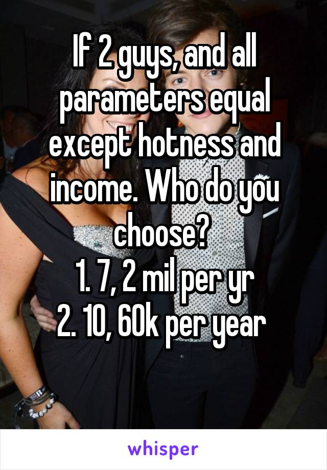 If 2 guys, and all parameters equal except hotness and income. Who do you choose?  1. 7, 2 mil per yr 2. 10, 60k per year