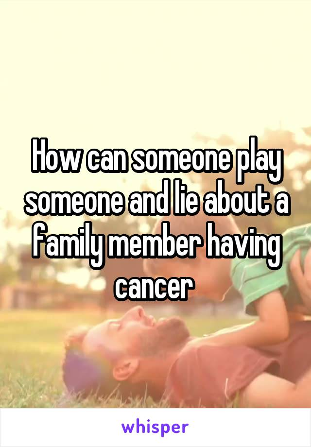 How can someone play someone and lie about a family member having cancer