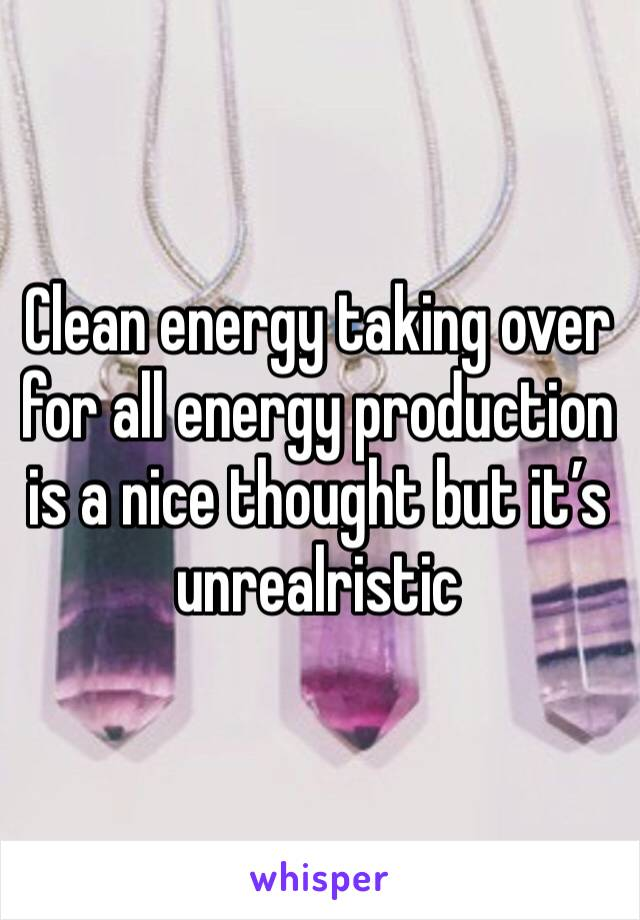 Clean energy taking over for all energy production is a nice thought but it's unrealristic