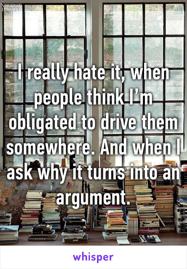I really hate it, when people think I'm obligated to drive them somewhere. And when I ask why it turns into an argument.