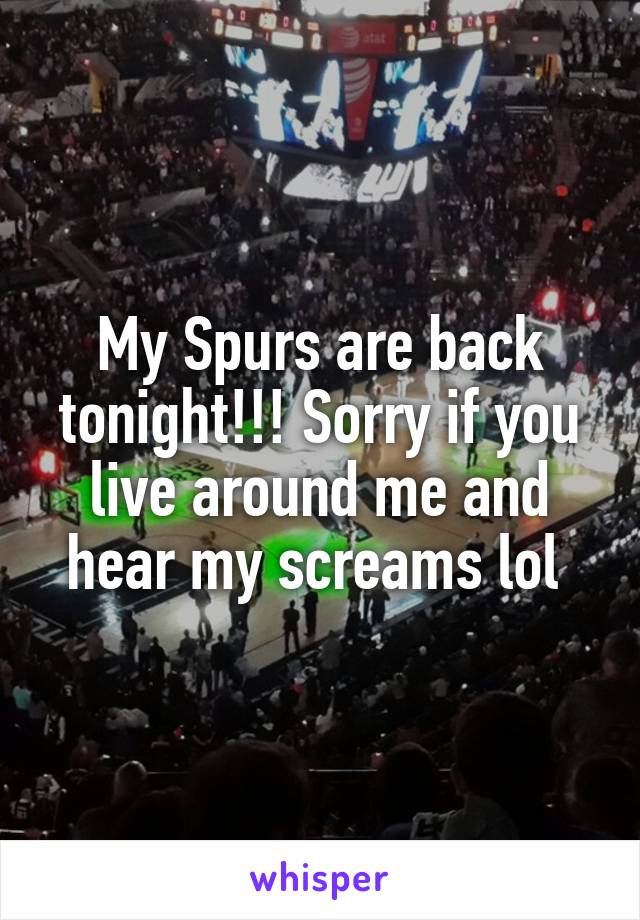 My Spurs are back tonight!!! Sorry if you live around me and hear my screams lol