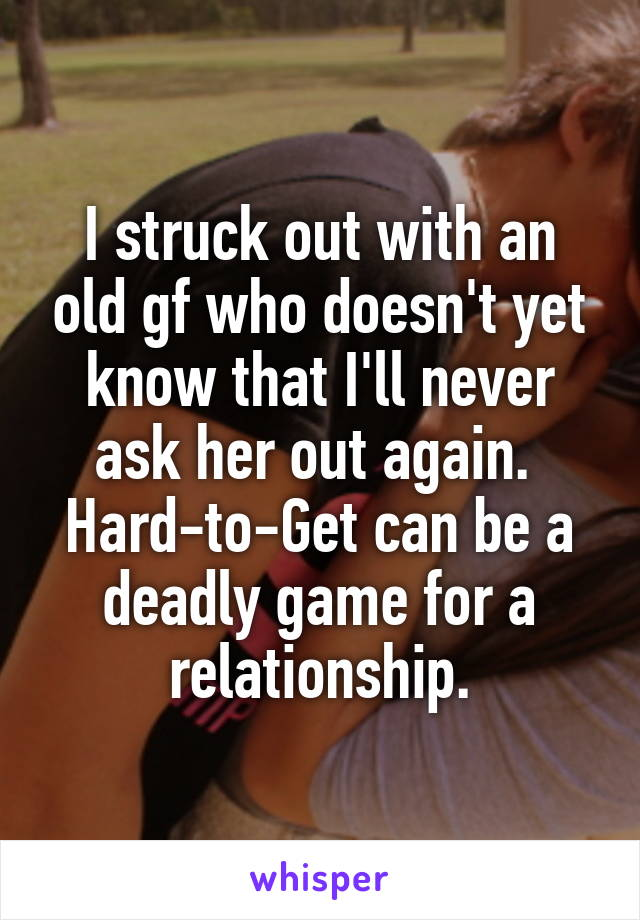 I struck out with an old gf who doesn't yet know that I'll never ask her out again.  Hard-to-Get can be a deadly game for a relationship.