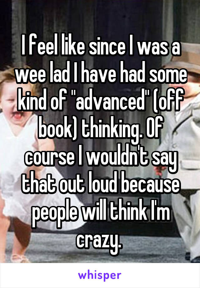 "I feel like since I was a wee lad I have had some kind of ""advanced"" (off book) thinking. Of course I wouldn't say that out loud because people will think I'm crazy."