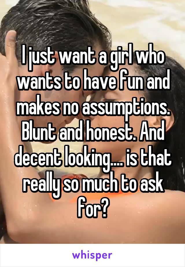I just want a girl who wants to have fun and makes no assumptions. Blunt and honest. And decent looking.... is that really so much to ask for?
