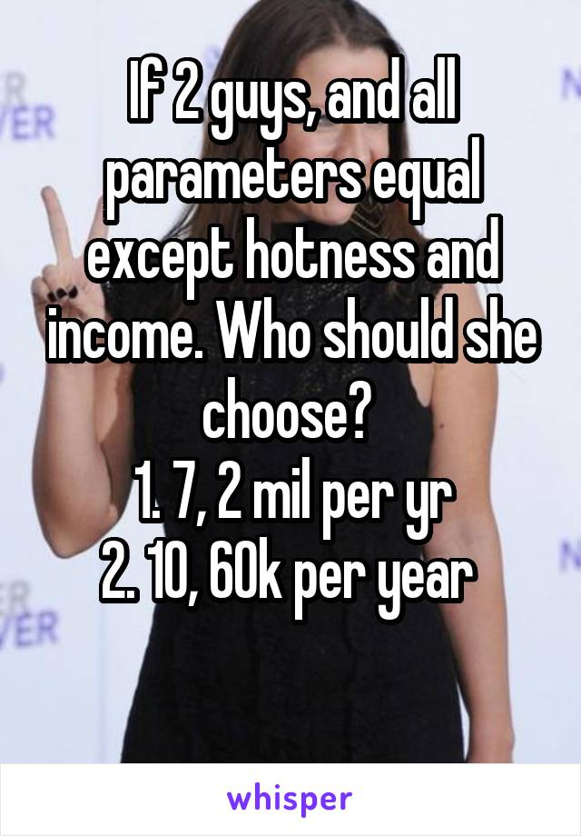 If 2 guys, and all parameters equal except hotness and income. Who should she choose?  1. 7, 2 mil per yr 2. 10, 60k per year