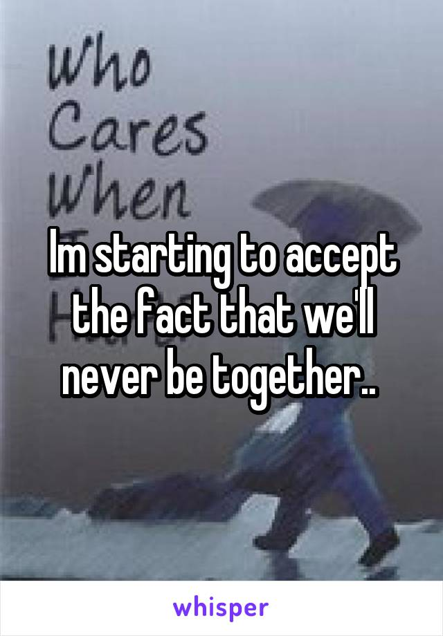 Im starting to accept the fact that we'll never be together..