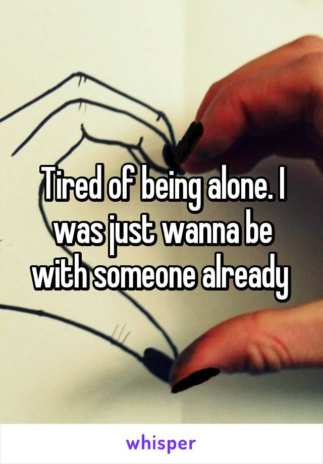 Tired of being alone. I was just wanna be with someone already