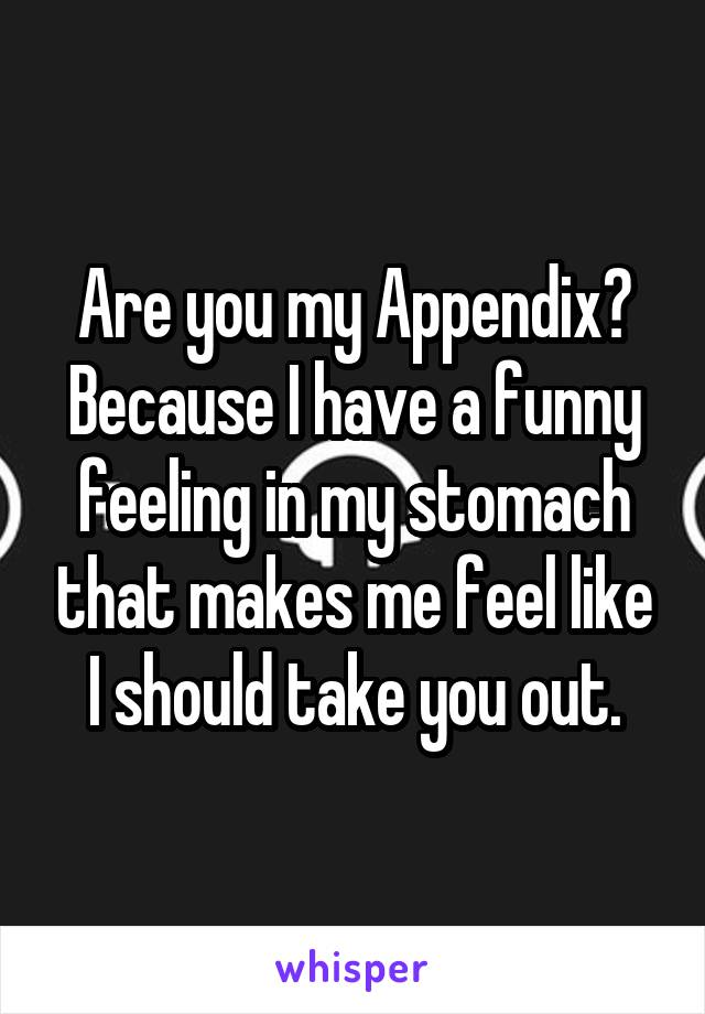 Are you my Appendix? Because I have a funny feeling in my stomach that makes me feel like I should take you out.