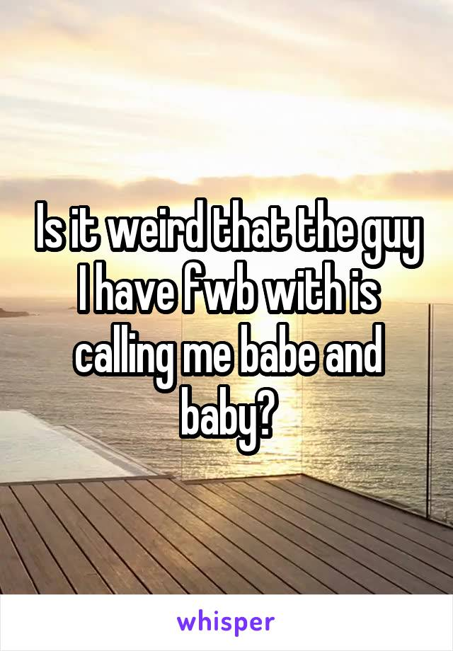 Is it weird that the guy I have fwb with is calling me babe and baby?