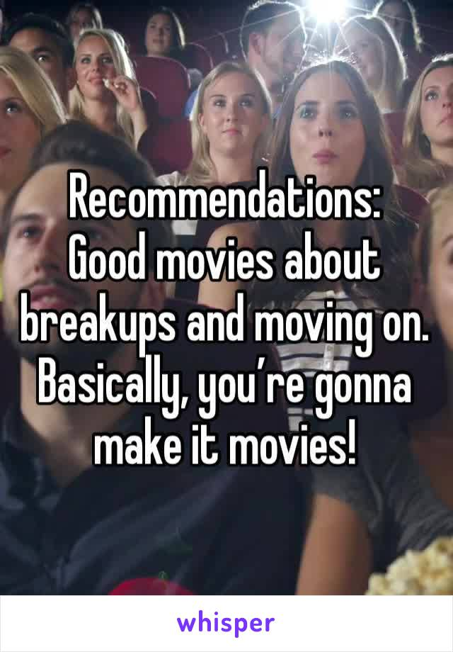 Recommendations: Good movies about breakups and moving on. Basically, you're gonna make it movies!