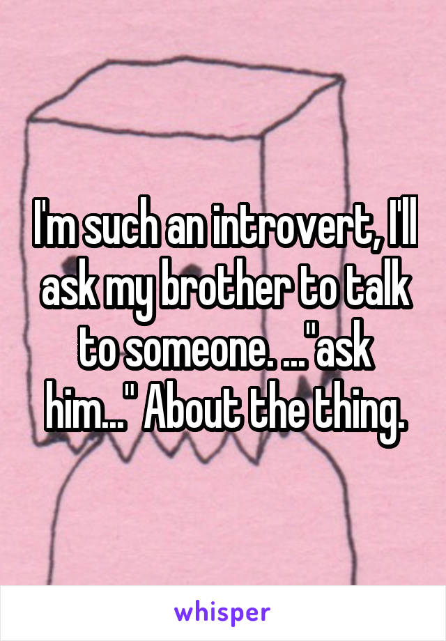"I'm such an introvert, I'll ask my brother to talk to someone. ...""ask him..."" About the thing."