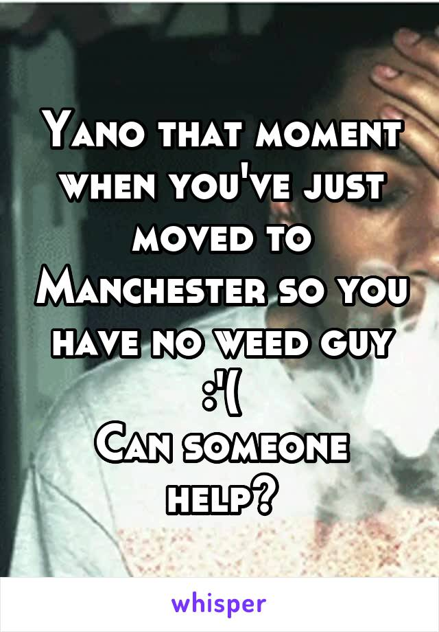 Yano that moment when you've just moved to Manchester so you have no weed guy :'( Can someone help?
