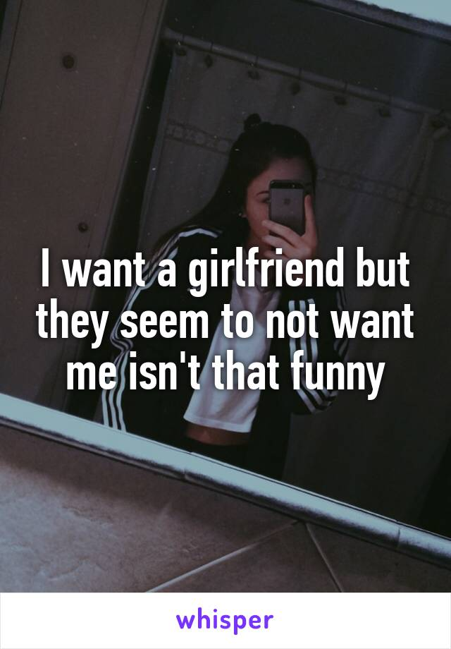 I want a girlfriend but they seem to not want me isn't that funny