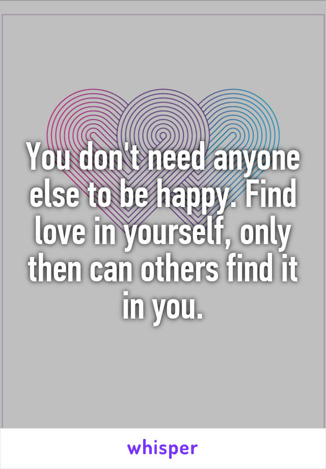 You don't need anyone else to be happy. Find love in yourself, only then can others find it in you.
