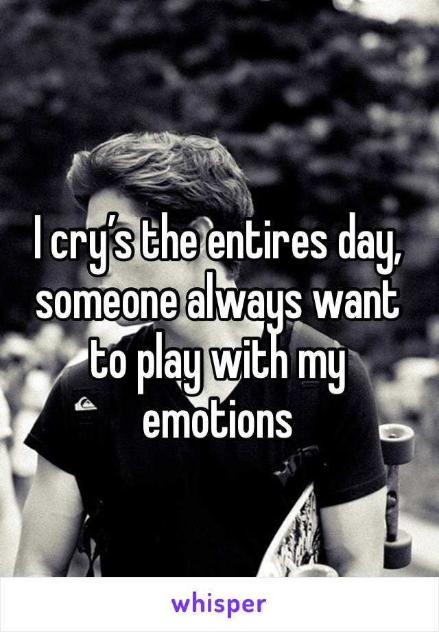 I cry's the entires day, someone always want to play with my emotions