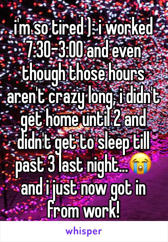i'm so tired ): i worked 7:30-3:00 and even though those hours aren't crazy long, i didn't get home until 2 and didn't get to sleep till past 3 last night...😭 and i just now got in from work!