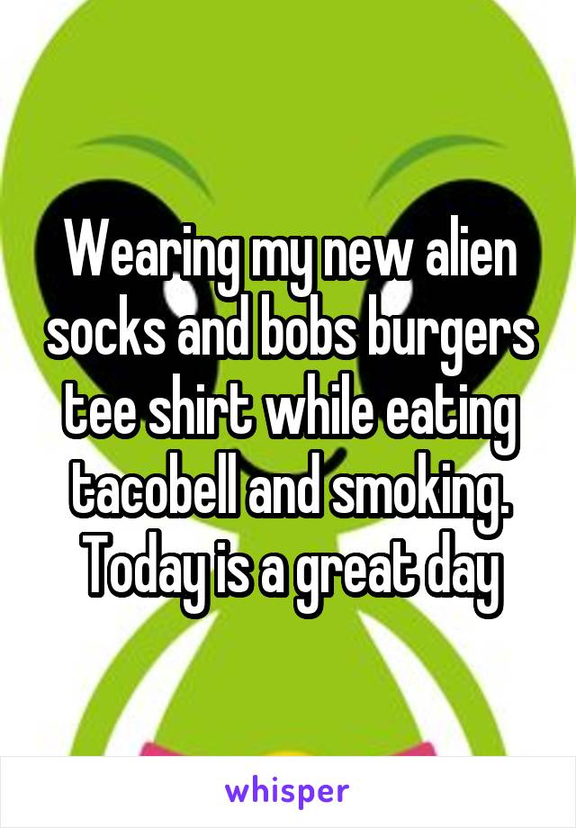 Wearing my new alien socks and bobs burgers tee shirt while eating tacobell and smoking. Today is a great day
