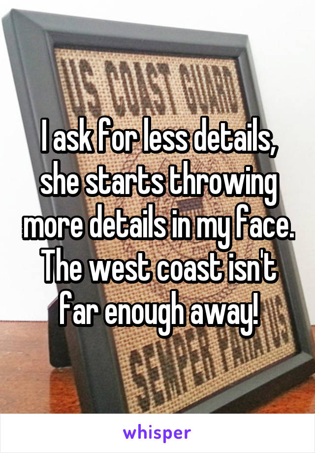 I ask for less details, she starts throwing more details in my face. The west coast isn't far enough away!