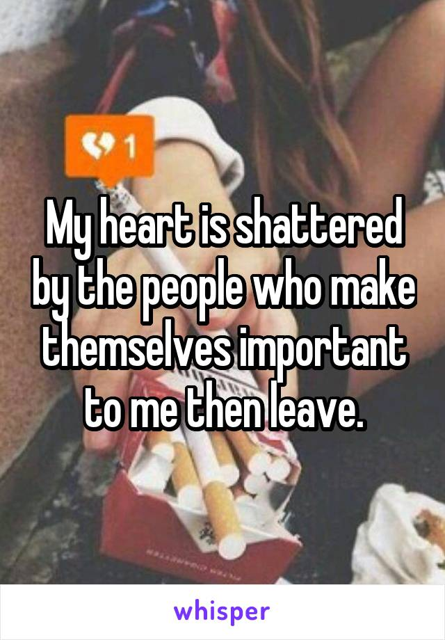 My heart is shattered by the people who make themselves important to me then leave.