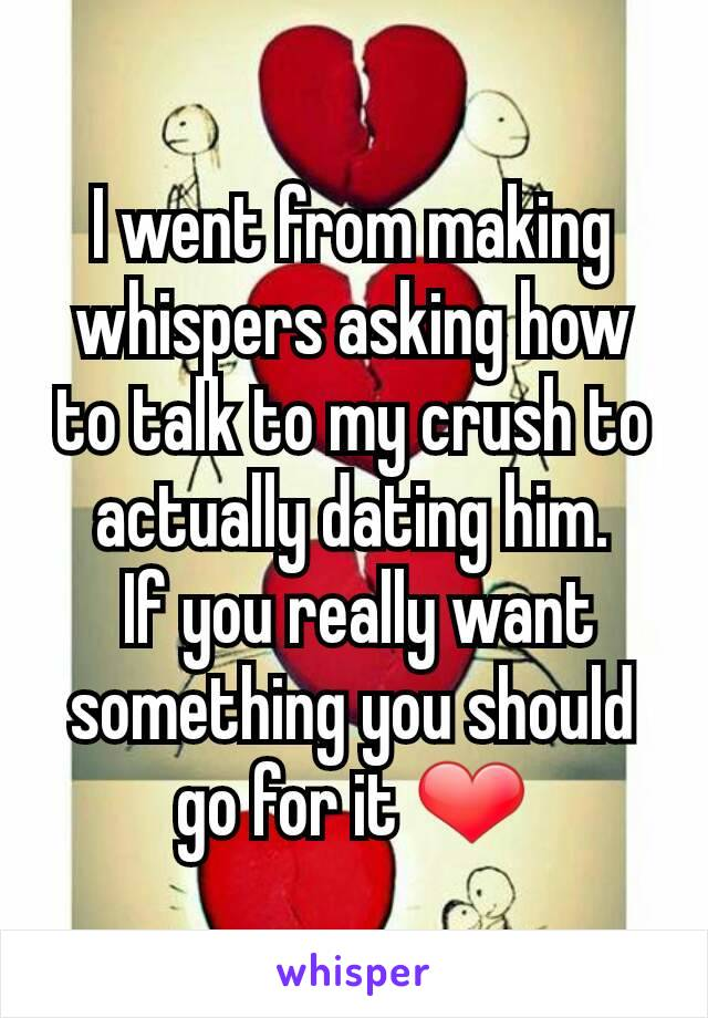 I went from making whispers asking how to talk to my crush to actually dating him.  If you really want something you should go for it ❤