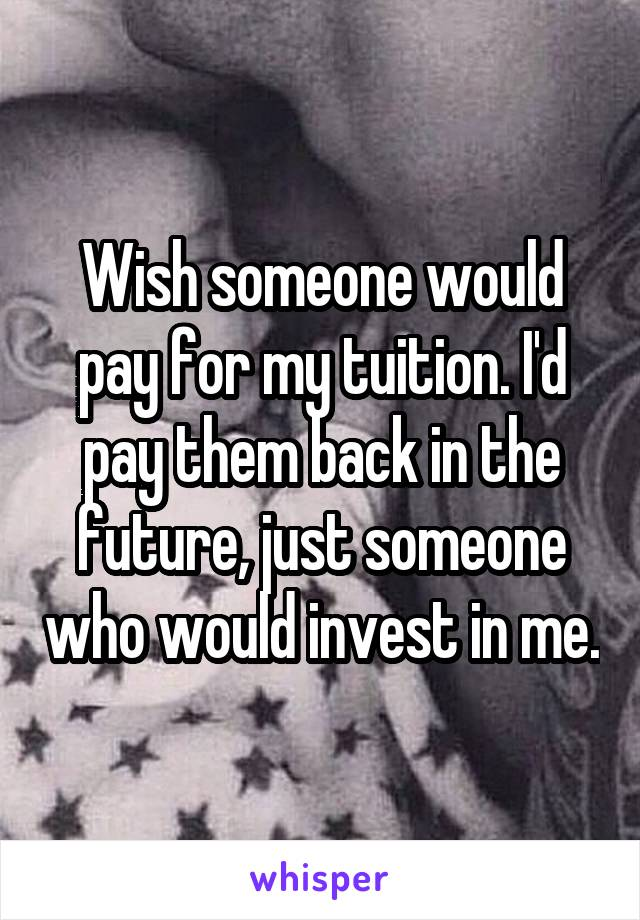 Wish someone would pay for my tuition. I'd pay them back in the future, just someone who would invest in me.