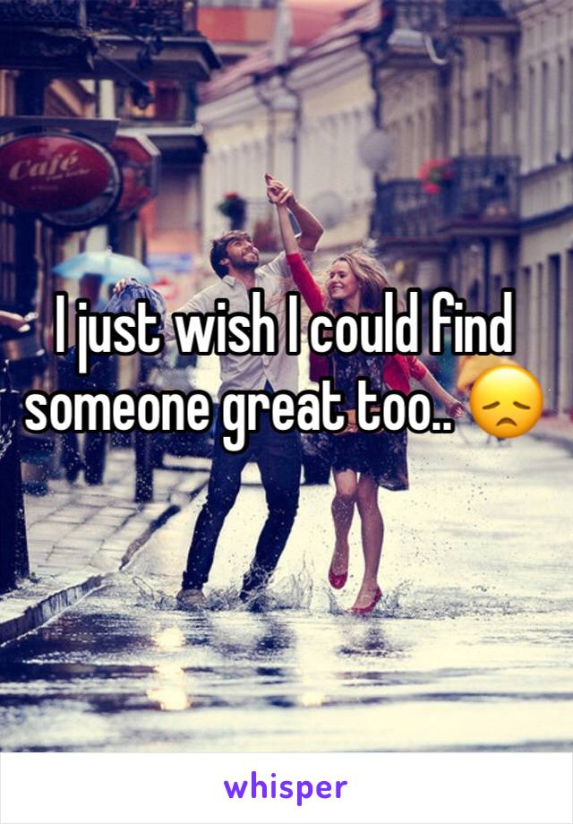 I just wish I could find someone great too.. 😞
