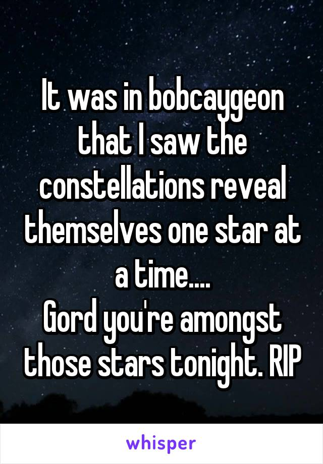 It was in bobcaygeon that I saw the constellations reveal themselves one star at a time.... Gord you're amongst those stars tonight. RIP
