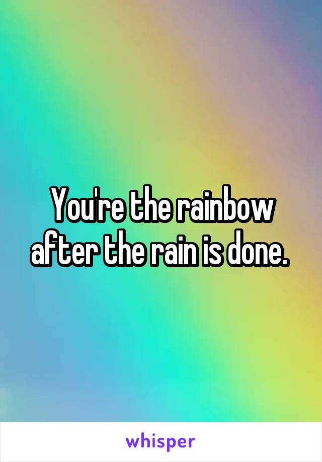 You're the rainbow after the rain is done.