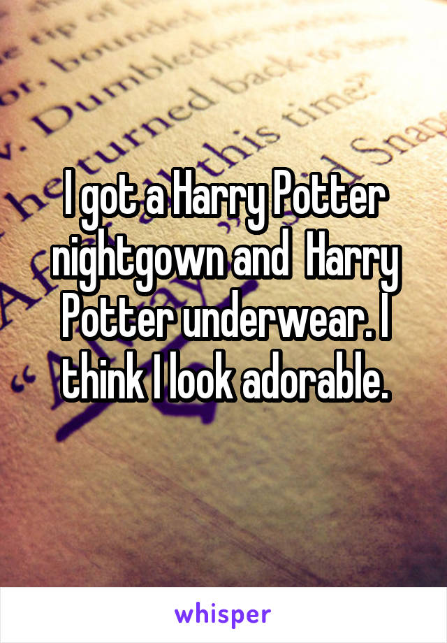 I got a Harry Potter nightgown and  Harry Potter underwear. I think I look adorable.