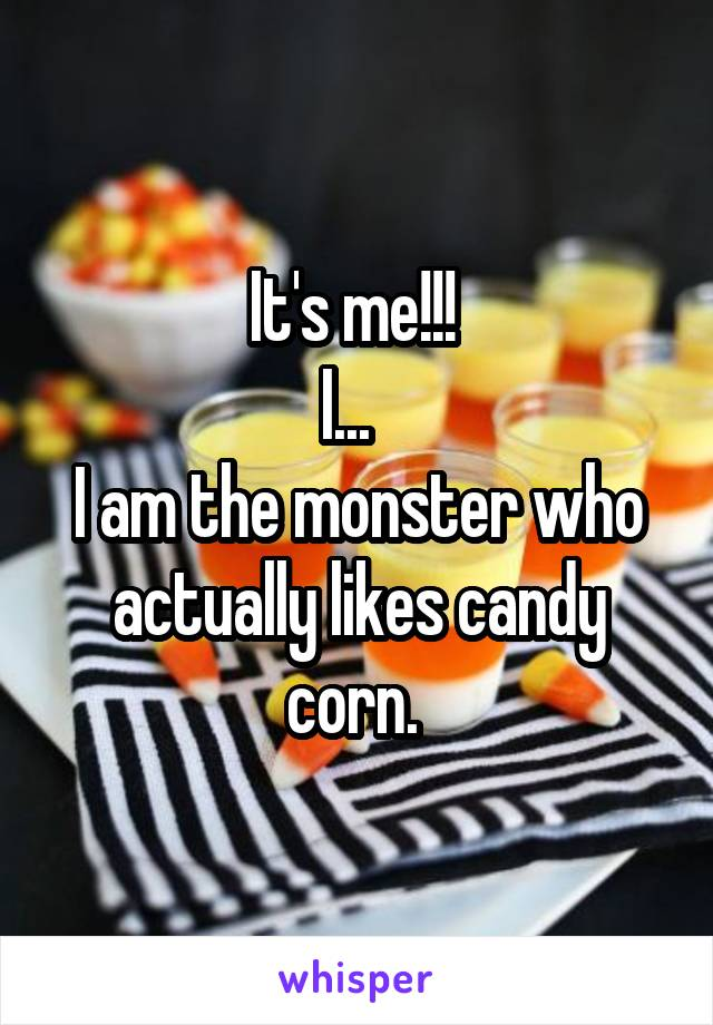 It's me!!!  I...   I am the monster who actually likes candy corn.