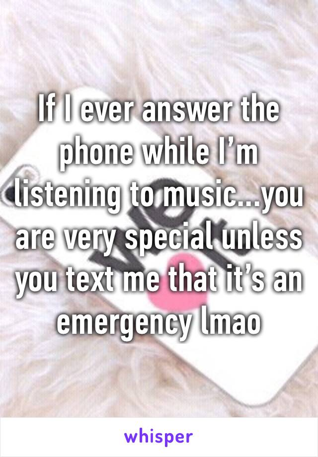 If I ever answer the phone while I'm listening to music...you are very special unless you text me that it's an emergency lmao