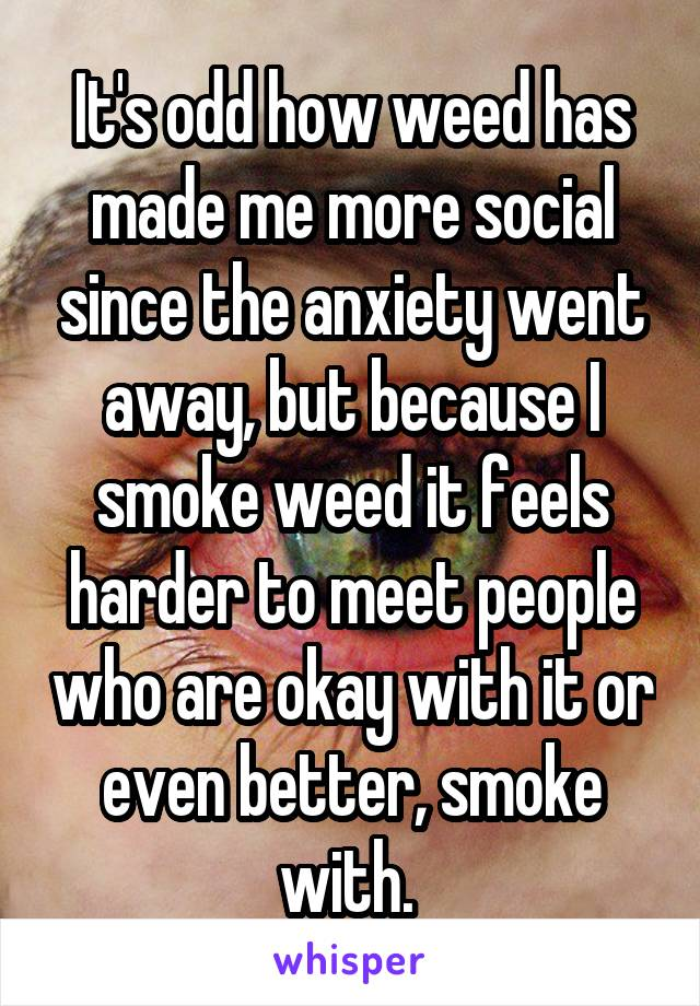 It's odd how weed has made me more social since the anxiety went away, but because I smoke weed it feels harder to meet people who are okay with it or even better, smoke with.