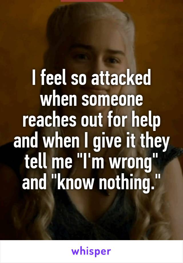 """I feel so attacked when someone reaches out for help and when I give it they tell me """"I'm wrong"""" and """"know nothing."""""""